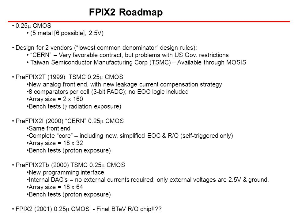 FPIX2 Roadmap 0.25  CMOS (5 metal [6 possible], 2.5V) Design for 2 vendors ( lowest common denominator design rules): CERN – Very favorable contract, but problems with US Gov.
