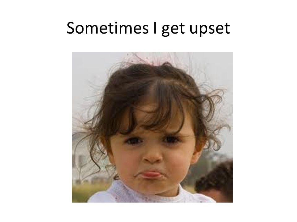 Sometimes I get upset