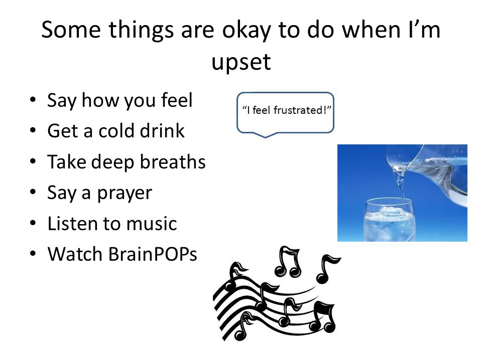 Some things are okay to do when I'm upset Say how you feel Get a cold drink Take deep breaths Say a prayer Listen to music Watch BrainPOPs I feel frustrated!