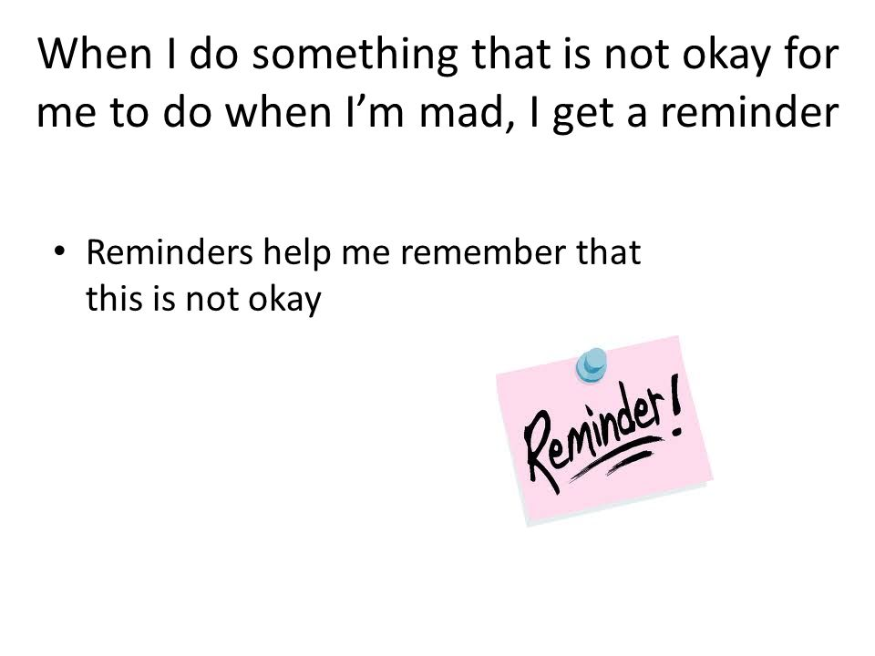 When I do something that is not okay for me to do when I'm mad, I get a reminder Reminders help me remember that this is not okay