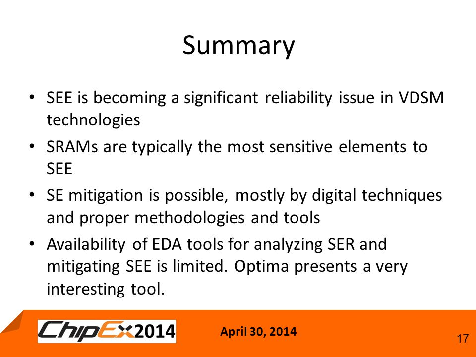 April 30, 2014 17 Summary SEE is becoming a significant reliability issue in VDSM technologies SRAMs are typically the most sensitive elements to SEE SE mitigation is possible, mostly by digital techniques and proper methodologies and tools Availability of EDA tools for analyzing SER and mitigating SEE is limited.