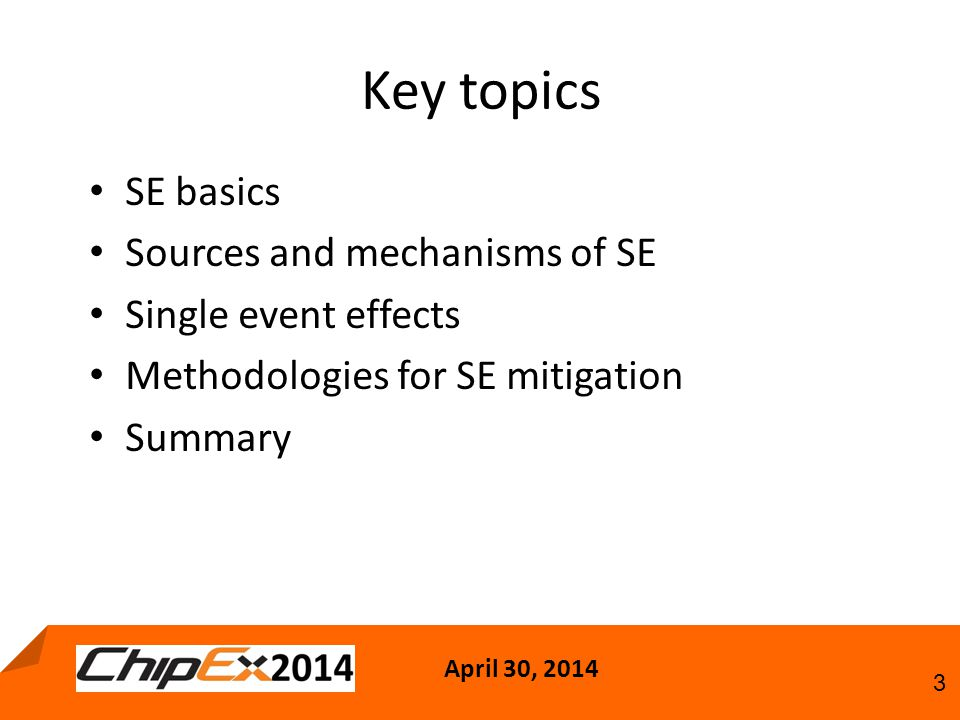 April 30, 2014 3 Key topics SE basics Sources and mechanisms of SE Single event effects Methodologies for SE mitigation Summary