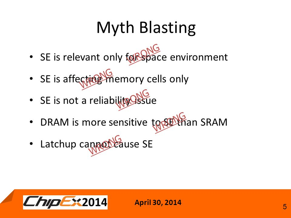 April 30, 2014 5 Myth Blasting SE is relevant only for space environment SE is affecting memory cells only SE is not a reliability issue DRAM is more sensitive to SE than SRAM Latchup cannot cause SE W R O N G W R O N G W R O N G W R O N G W R O N G