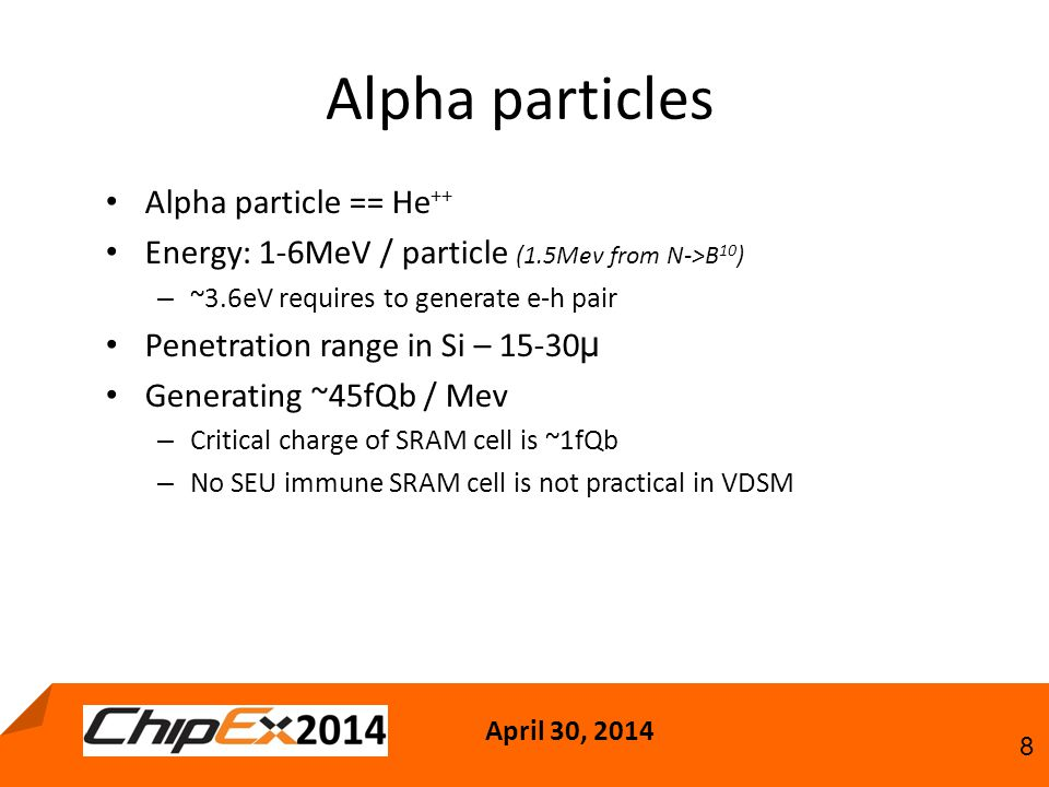 April 30, 2014 8 Alpha particles Alpha particle == He ++ Energy: 1-6MeV / particle (1.5Mev from N->B 10 ) – ~3.6eV requires to generate e-h pair Penetration range in Si – 15-30 µ Generating ~45fQb / Mev – Critical charge of SRAM cell is ~1fQb – No SEU immune SRAM cell is not practical in VDSM