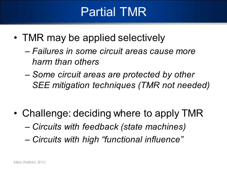 Partial TMR TMR may be applied selectively –Failures in some circuit areas cause more harm than others –Some circuit areas are protected by other SEE mitigation techniques (TMR not needed) Challenge: deciding where to apply TMR –Circuits with feedback (state machines) –Circuits with high functional influence Mike Wirthlin, BYU