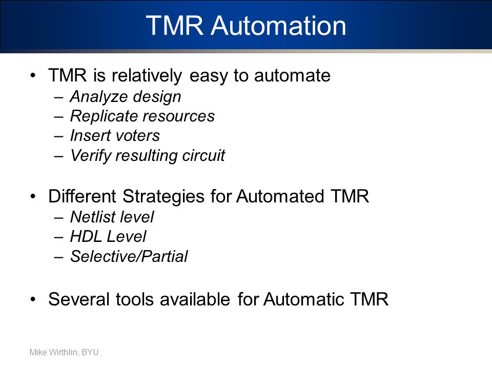 TMR Automation TMR is relatively easy to automate –Analyze design –Replicate resources –Insert voters –Verify resulting circuit Different Strategies for Automated TMR –Netlist level –HDL Level –Selective/Partial Several tools available for Automatic TMR Mike Wirthlin, BYU