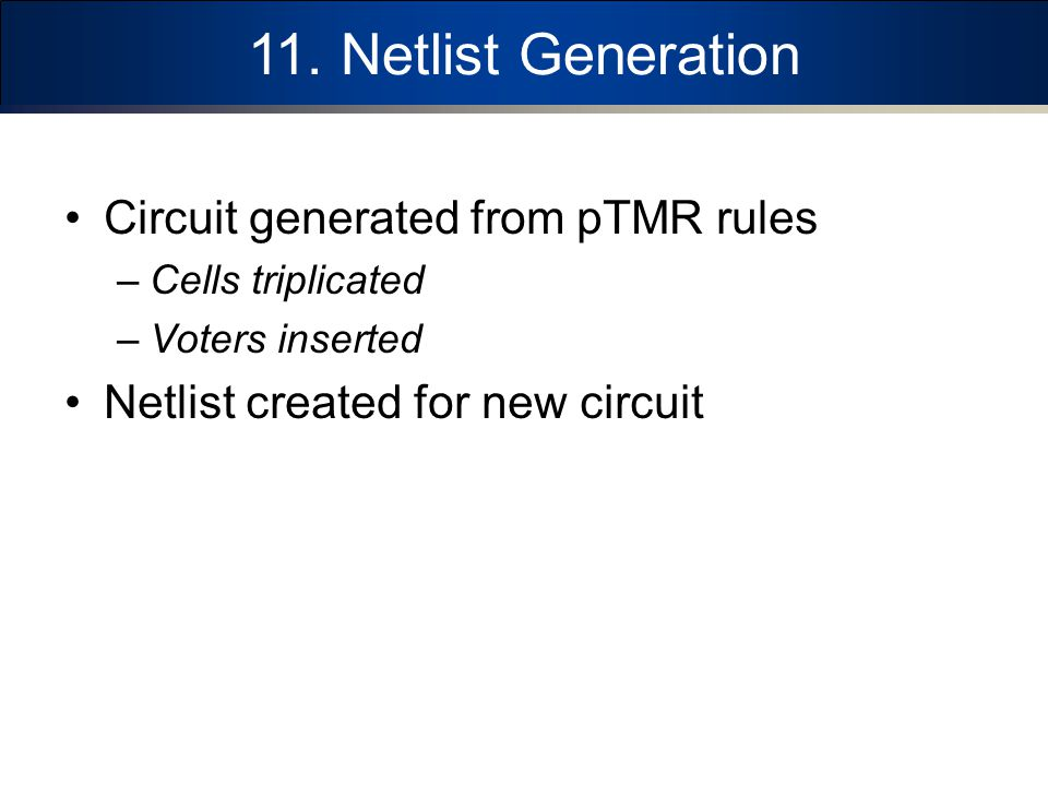 11. Netlist Generation Circuit generated from pTMR rules –Cells triplicated –Voters inserted Netlist created for new circuit
