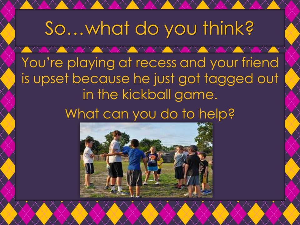 So…what do you think? You're playing at recess and your friend is upset because he just got tagged out in the kickball game. What can you do to help?