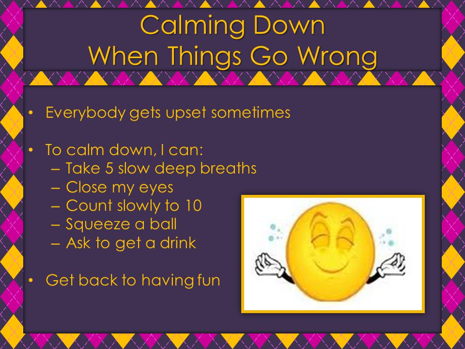 Calming Down When Things Go Wrong Everybody gets upset sometimes To calm down, I can: – Take 5 slow deep breaths – Close my eyes – Count slowly to 10