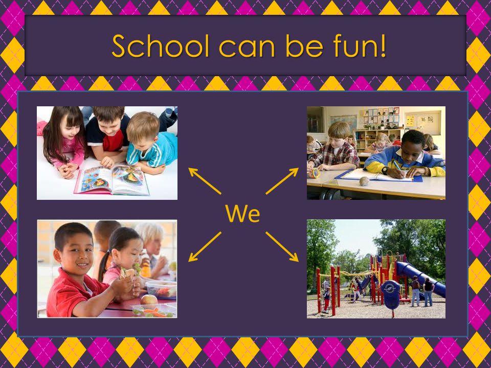 School can be fun! School can be fun! We