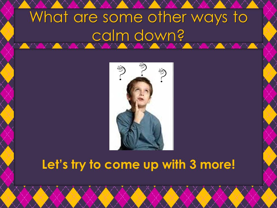 What are some other ways to calm down? Let's try to come up with 3 more!
