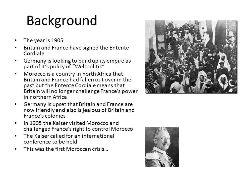 Background The year is 1905 Britain and France have signed the Entente Cordiale Germany is looking to build up its empire as part of it's policy of Weltpolitik Morocco is a country in north Africa that Britain and France had fallen out over in the past but the Entente Cordiale means that Britain will no longer challenge France's power in northern Africa Germany is upset that Britain and France are now friendly and also is jealous of Britain and France's colonies In 1905 the Kaiser visited Morocco and challenged France's right to control Morocco The Kaiser called for an international conference to be held This was the first Moroccan crisis…