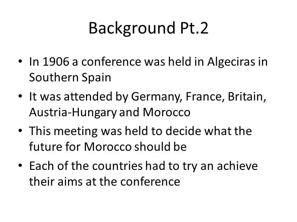Background Pt.2 In 1906 a conference was held in Algeciras in Southern Spain It was attended by Germany, France, Britain, Austria-Hungary and Morocco This meeting was held to decide what the future for Morocco should be Each of the countries had to try an achieve their aims at the conference