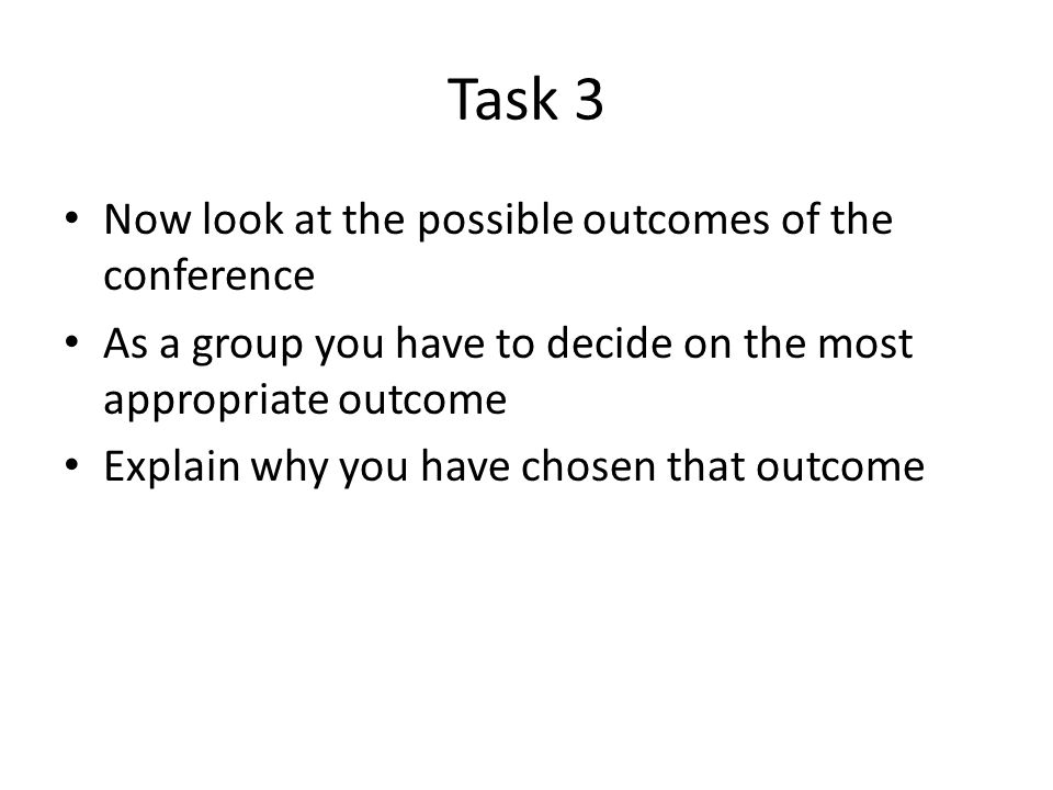 Task 3 Now look at the possible outcomes of the conference As a group you have to decide on the most appropriate outcome Explain why you have chosen that outcome