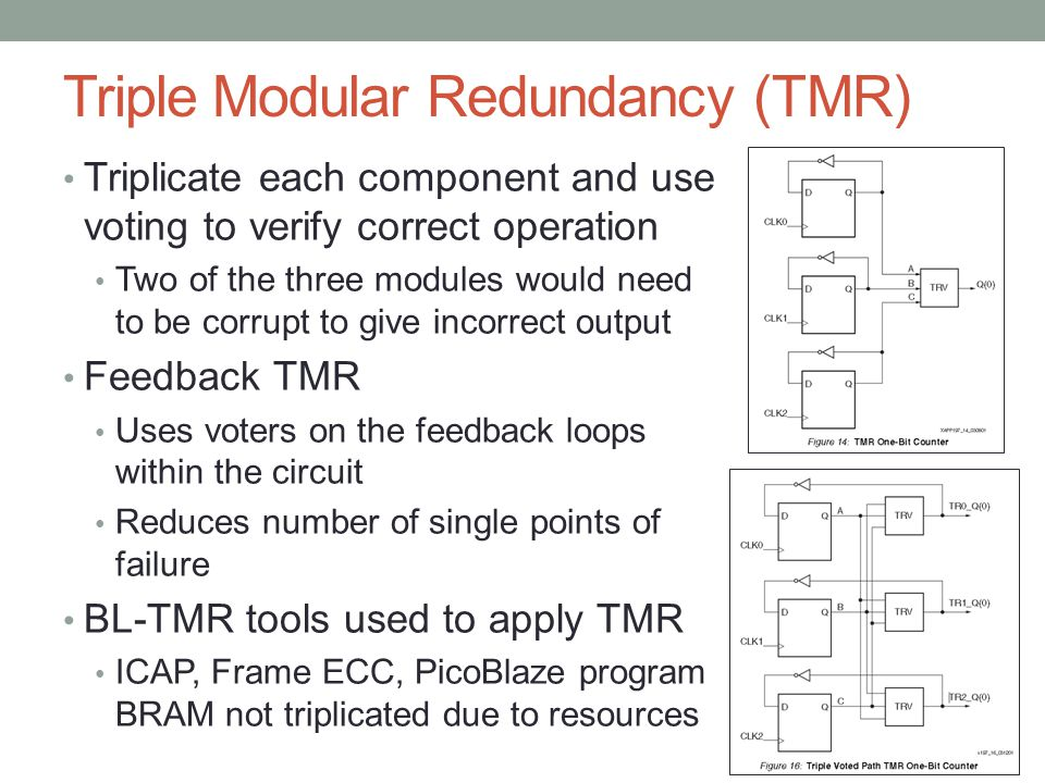 Triple Modular Redundancy (TMR) Triplicate each component and use voting to verify correct operation Two of the three modules would need to be corrupt to give incorrect output Feedback TMR Uses voters on the feedback loops within the circuit Reduces number of single points of failure BL-TMR tools used to apply TMR ICAP, Frame ECC, PicoBlaze program BRAM not triplicated due to resources