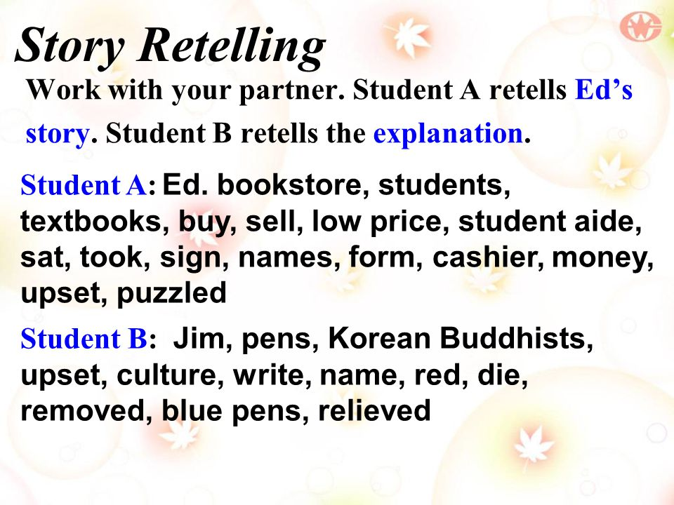 Story Retelling Work with your partner. Student A retells Ed's story. Student B retells the explanation. Student B: Jim, pens, Korean Buddhists, upset