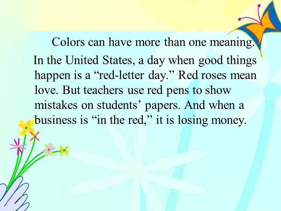 "Colors can have more than one meaning. In the United States, a day when good things happen is a ""red-letter day."" Red roses mean love. But teachers us"