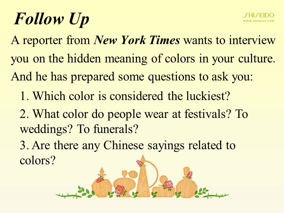 Follow Up A reporter from New York Times wants to interview you on the hidden meaning of colors in your culture. And he has prepared some questions to