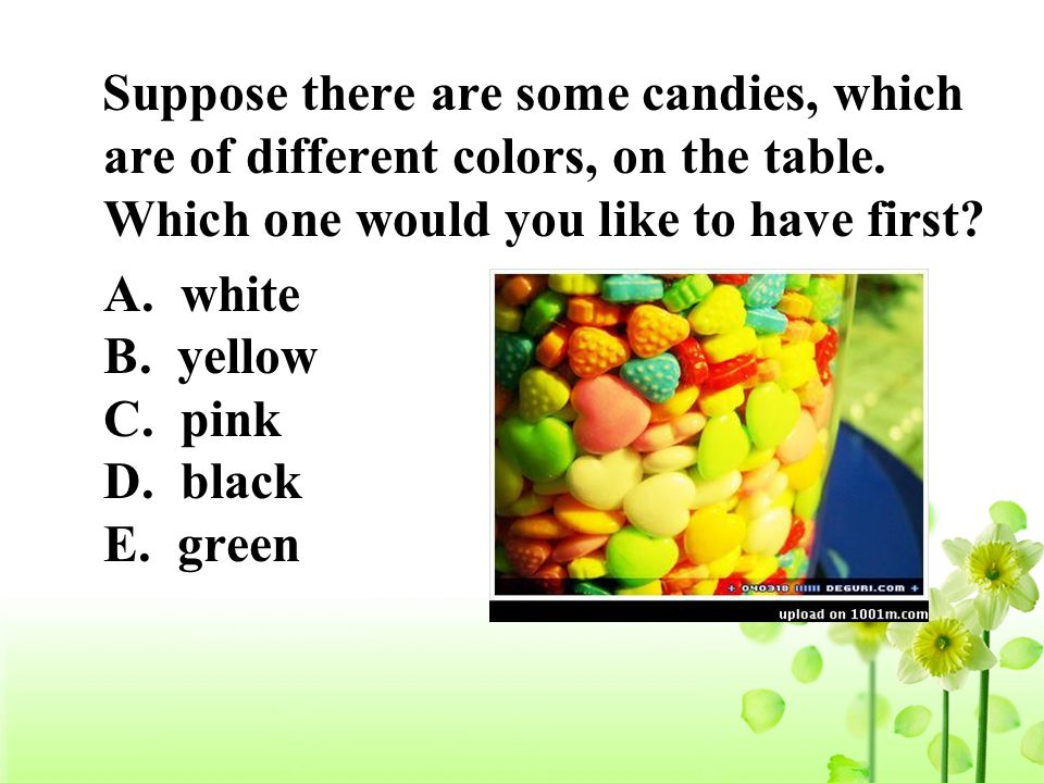 Suppose there are some candies, which are of different colors, on the table. Which one would you like to have first? A. white B. yellow C. pink D. bla