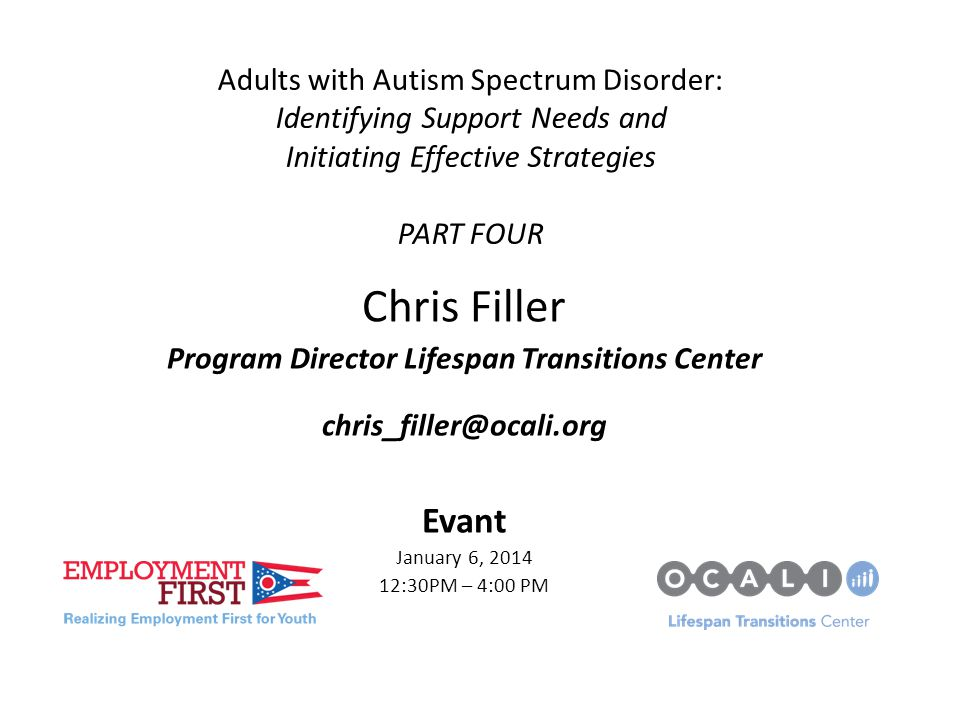 Adults with Autism Spectrum Disorder: Identifying Support Needs and Initiating Effective Strategies PART FOUR Chris Filler Program Director Lifespan Transitions Center chris_filler@ocali.org Evant January 6, 2014 12:30PM – 4:00 PM