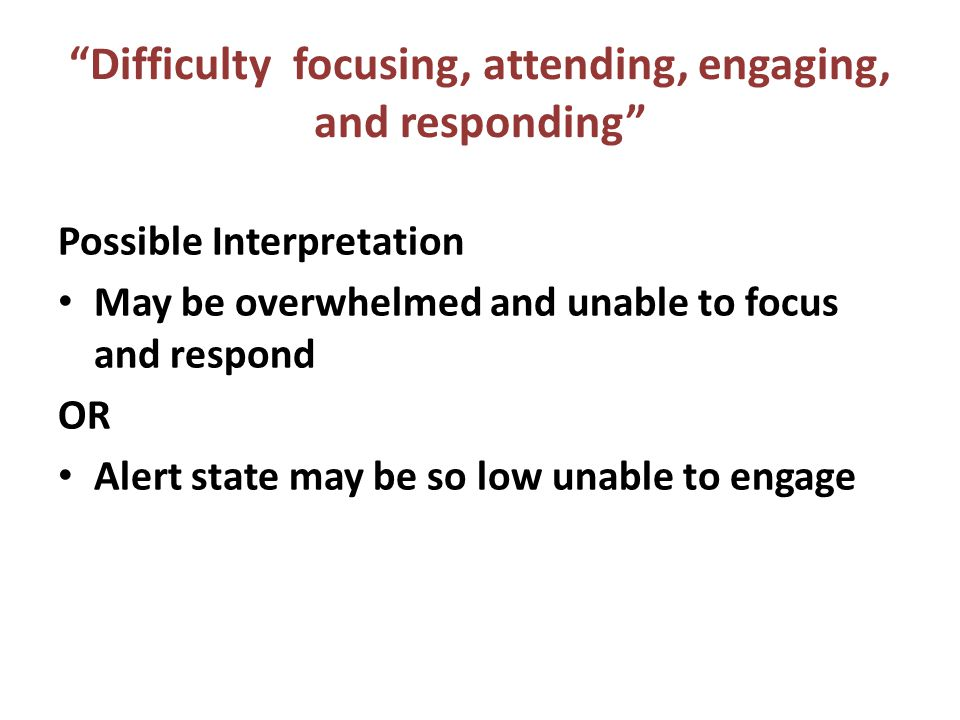 """""""Difficulty focusing, attending, engaging, and responding"""" Possible Interpretation May be overwhelmed and unable to focus and respond OR Alert state m"""