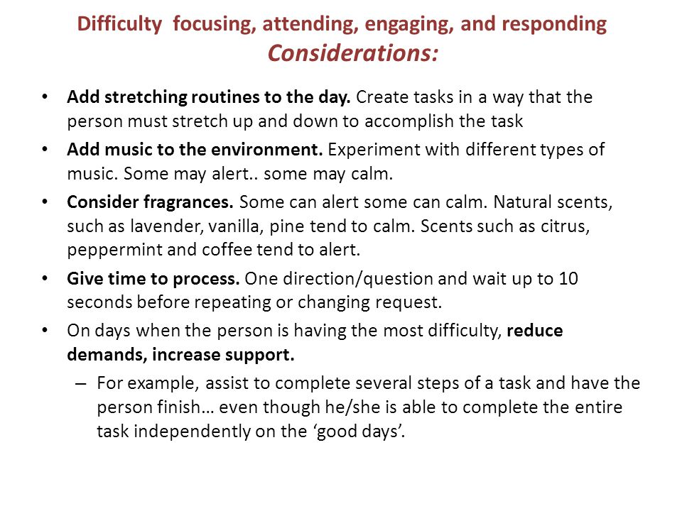 Difficulty focusing, attending, engaging, and responding Considerations: Add stretching routines to the day. Create tasks in a way that the person mus