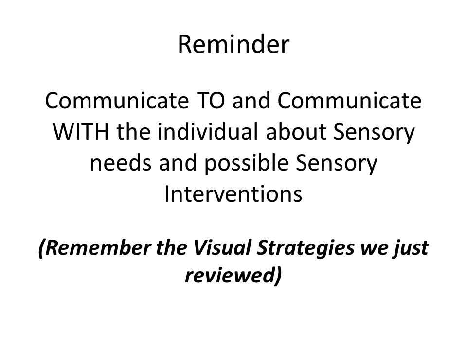 Reminder Communicate TO and Communicate WITH the individual about Sensory needs and possible Sensory Interventions (Remember the Visual Strategies we just reviewed)