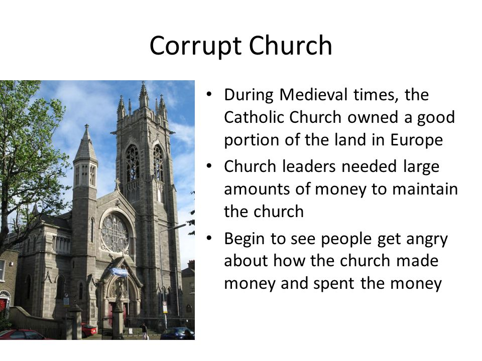 Corrupt Church During Medieval times, the Catholic Church owned a good portion of the land in Europe Church leaders needed large amounts of money to maintain the church Begin to see people get angry about how the church made money and spent the money