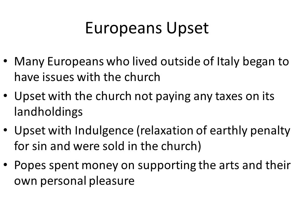 Europeans Upset Many Europeans who lived outside of Italy began to have issues with the church Upset with the church not paying any taxes on its landholdings Upset with Indulgence (relaxation of earthly penalty for sin and were sold in the church) Popes spent money on supporting the arts and their own personal pleasure