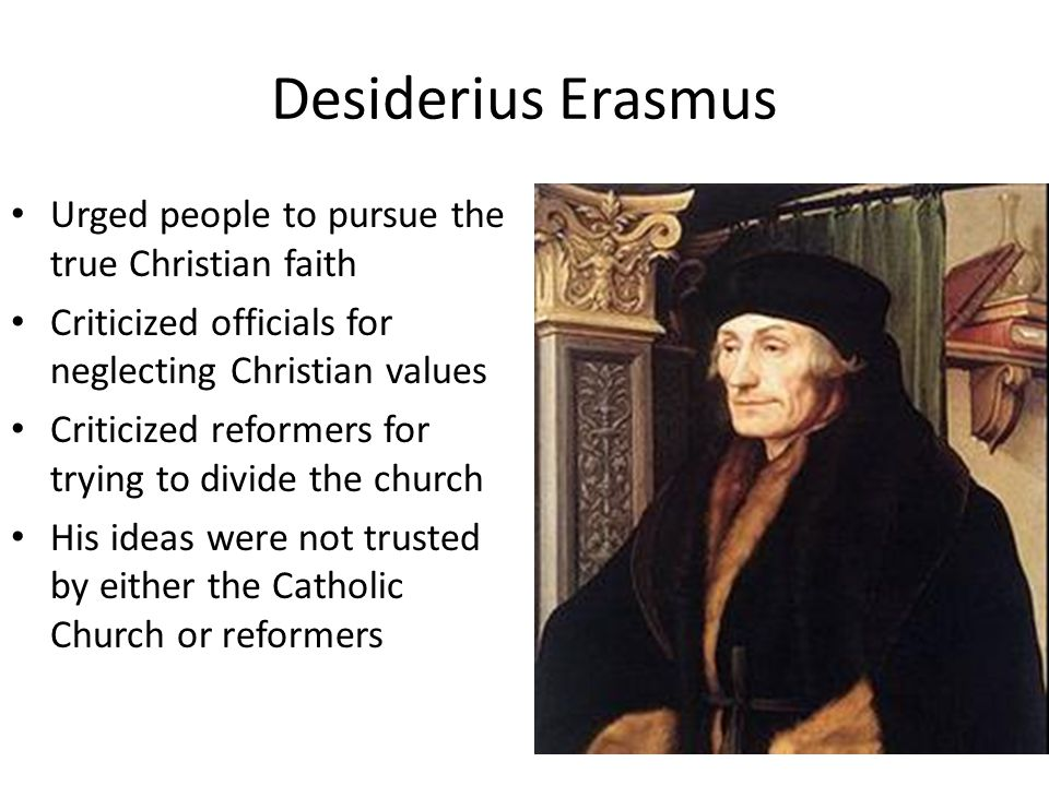 Desiderius Erasmus Urged people to pursue the true Christian faith Criticized officials for neglecting Christian values Criticized reformers for trying to divide the church His ideas were not trusted by either the Catholic Church or reformers