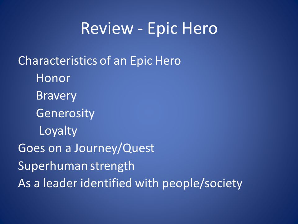 Review - Epic Hero Characteristics of an Epic Hero Honor Bravery Generosity Loyalty Goes on a Journey/Quest Superhuman strength As a leader identified with people/society