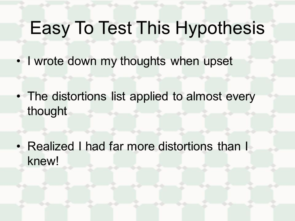 Easy To Test This Hypothesis I wrote down my thoughts when upset The distortions list applied to almost every thought Realized I had far more distortions than I knew!