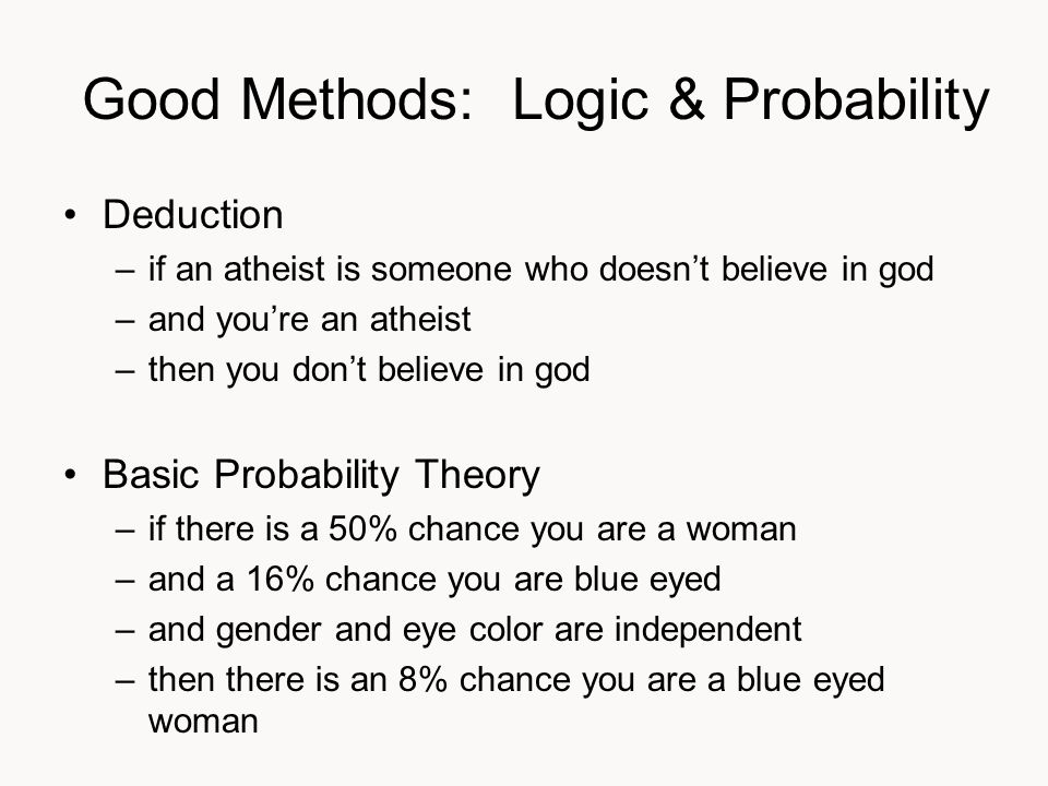 Good Methods: Logic & Probability Deduction –if an atheist is someone who doesn't believe in god –and you're an atheist –then you don't believe in god Basic Probability Theory –if there is a 50% chance you are a woman –and a 16% chance you are blue eyed –and gender and eye color are independent –then there is an 8% chance you are a blue eyed woman