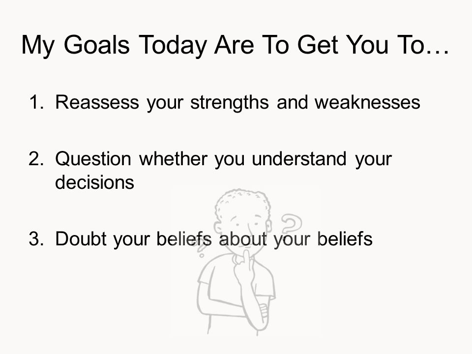 My Goals Today Are To Get You To… 1.Reassess your strengths and weaknesses 2.Question whether you understand your decisions 3.Doubt your beliefs about your beliefs