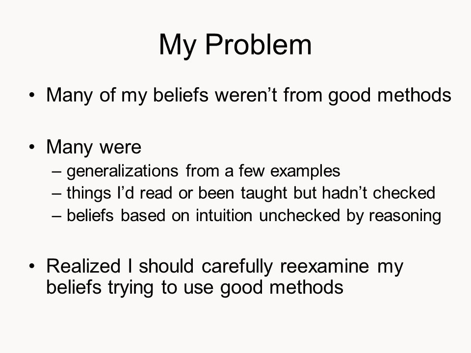My Problem Many of my beliefs weren't from good methods Many were –generalizations from a few examples –things I'd read or been taught but hadn't checked –beliefs based on intuition unchecked by reasoning Realized I should carefully reexamine my beliefs trying to use good methods
