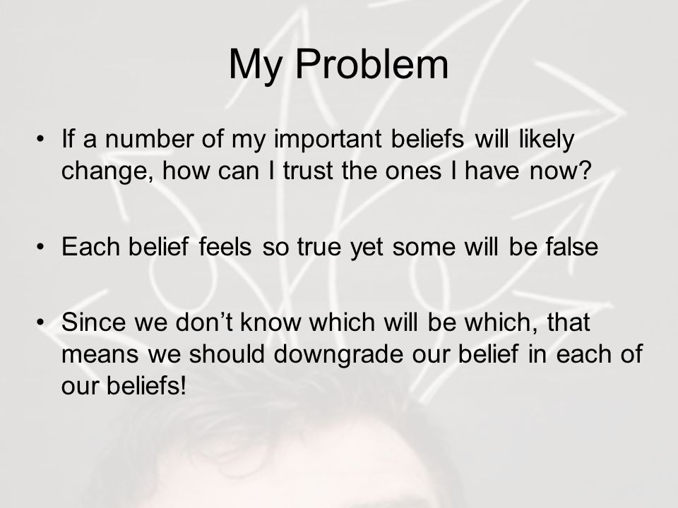 My Problem If a number of my important beliefs will likely change, how can I trust the ones I have now.