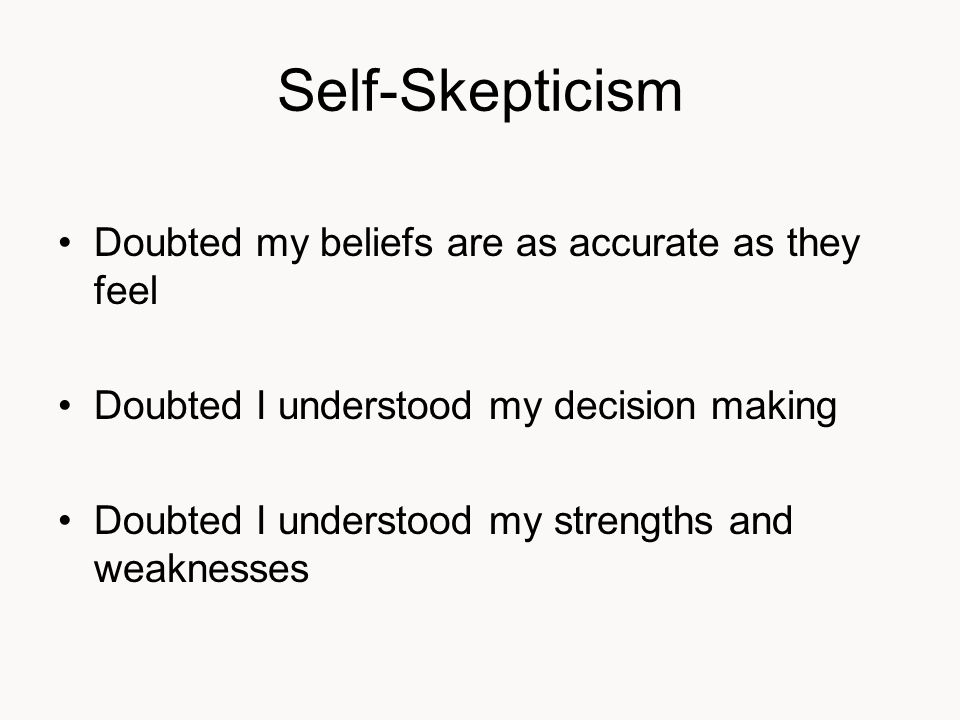 Self-Skepticism Doubted my beliefs are as accurate as they feel Doubted I understood my decision making Doubted I understood my strengths and weaknesses