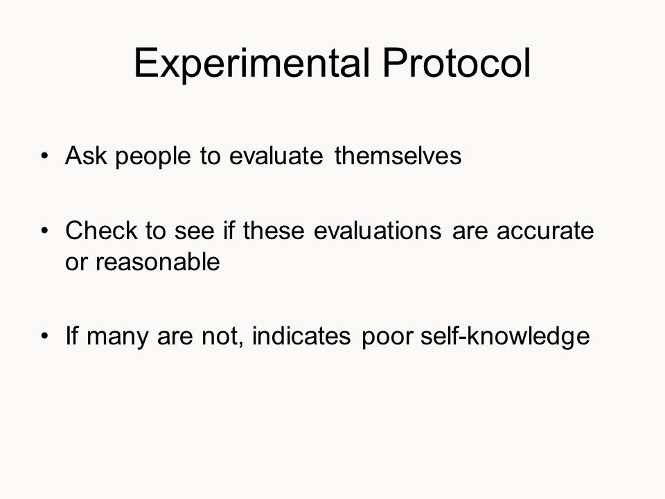 Experimental Protocol Ask people to evaluate themselves Check to see if these evaluations are accurate or reasonable If many are not, indicates poor self-knowledge