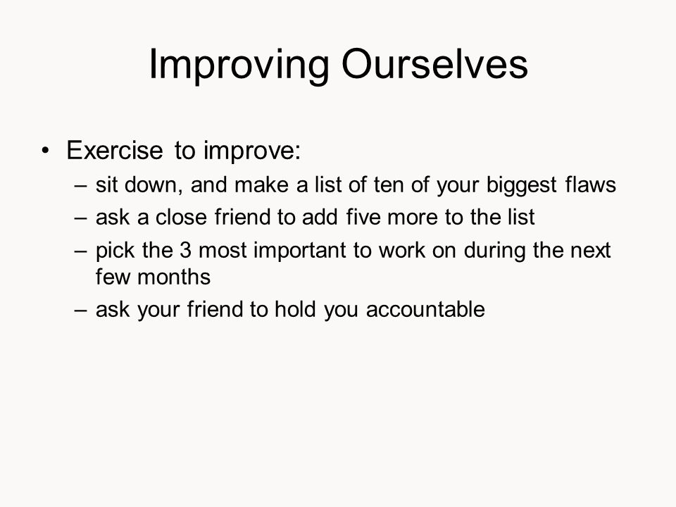 Improving Ourselves Exercise to improve: –sit down, and make a list of ten of your biggest flaws –ask a close friend to add five more to the list –pick the 3 most important to work on during the next few months –ask your friend to hold you accountable