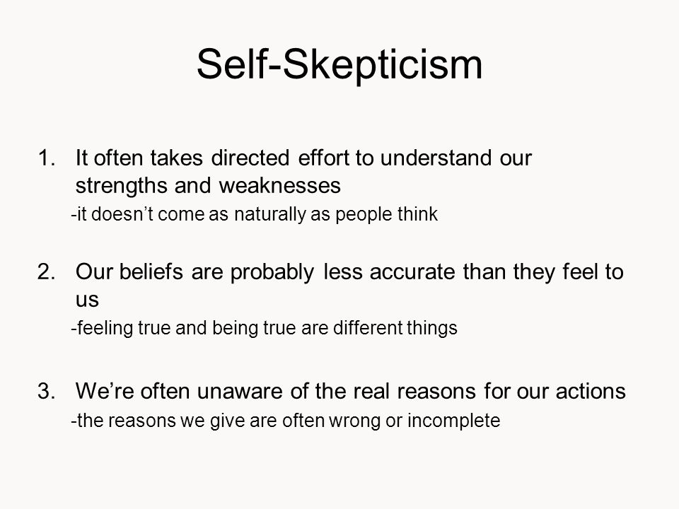 Self-Skepticism 1.It often takes directed effort to understand our strengths and weaknesses -it doesn't come as naturally as people think 2.Our beliefs are probably less accurate than they feel to us -feeling true and being true are different things 3.We're often unaware of the real reasons for our actions -the reasons we give are often wrong or incomplete