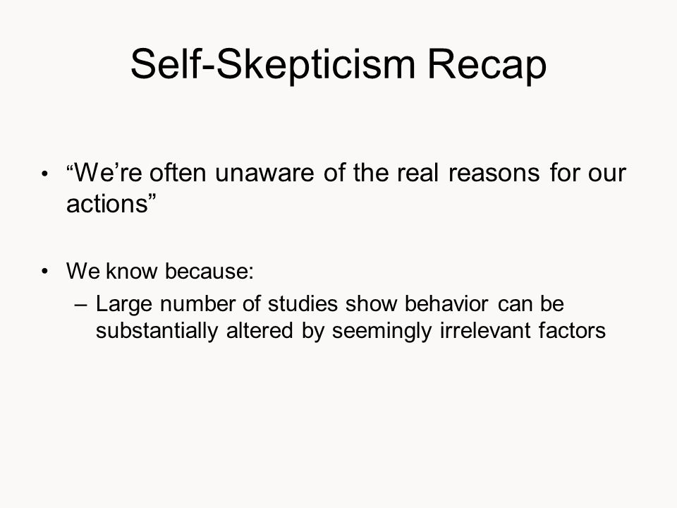 Self-Skepticism Recap We're often unaware of the real reasons for our actions We know because: –Large number of studies show behavior can be substantially altered by seemingly irrelevant factors