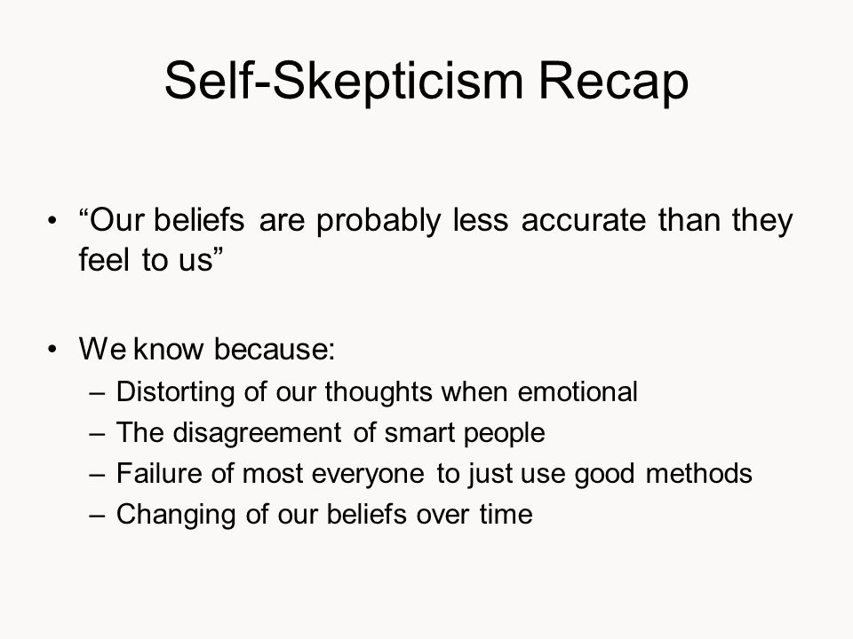 Self-Skepticism Recap Our beliefs are probably less accurate than they feel to us We know because: –Distorting of our thoughts when emotional –The disagreement of smart people –Failure of most everyone to just use good methods –Changing of our beliefs over time