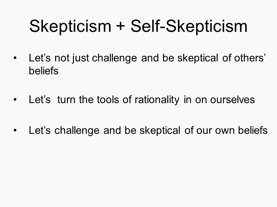 Skepticism + Self-Skepticism Let's not just challenge and be skeptical of others' beliefs Let's turn the tools of rationality in on ourselves Let's challenge and be skeptical of our own beliefs
