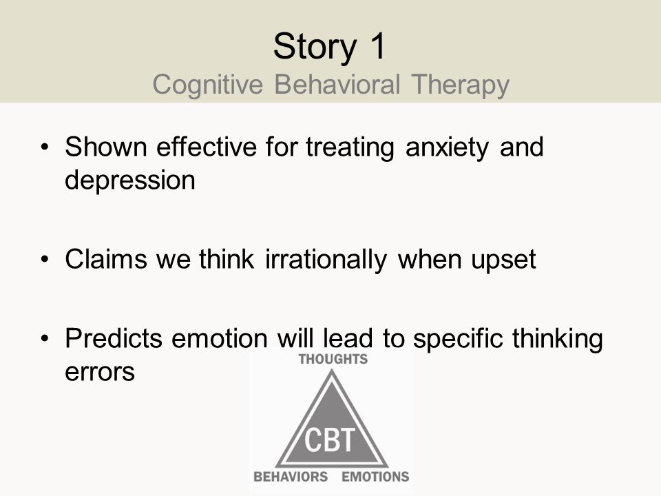 Story 1 Cognitive Behavioral Therapy Shown effective for treating anxiety and depression Claims we think irrationally when upset Predicts emotion will lead to specific thinking errors