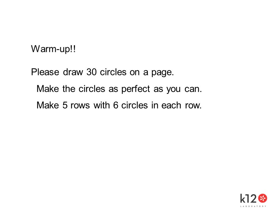 Warm-up!. Please draw 30 circles on a page. Make the circles as perfect as you can.