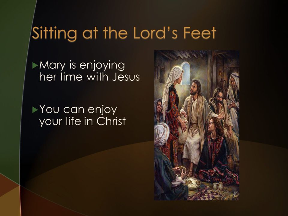  Mary is enjoying her time with Jesus  You can enjoy your life in Christ