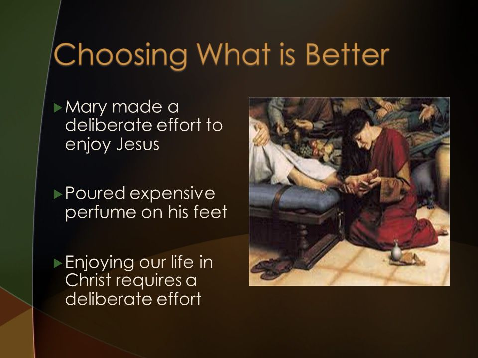  Mary made a deliberate effort to enjoy Jesus  Poured expensive perfume on his feet  Enjoying our life in Christ requires a deliberate effort