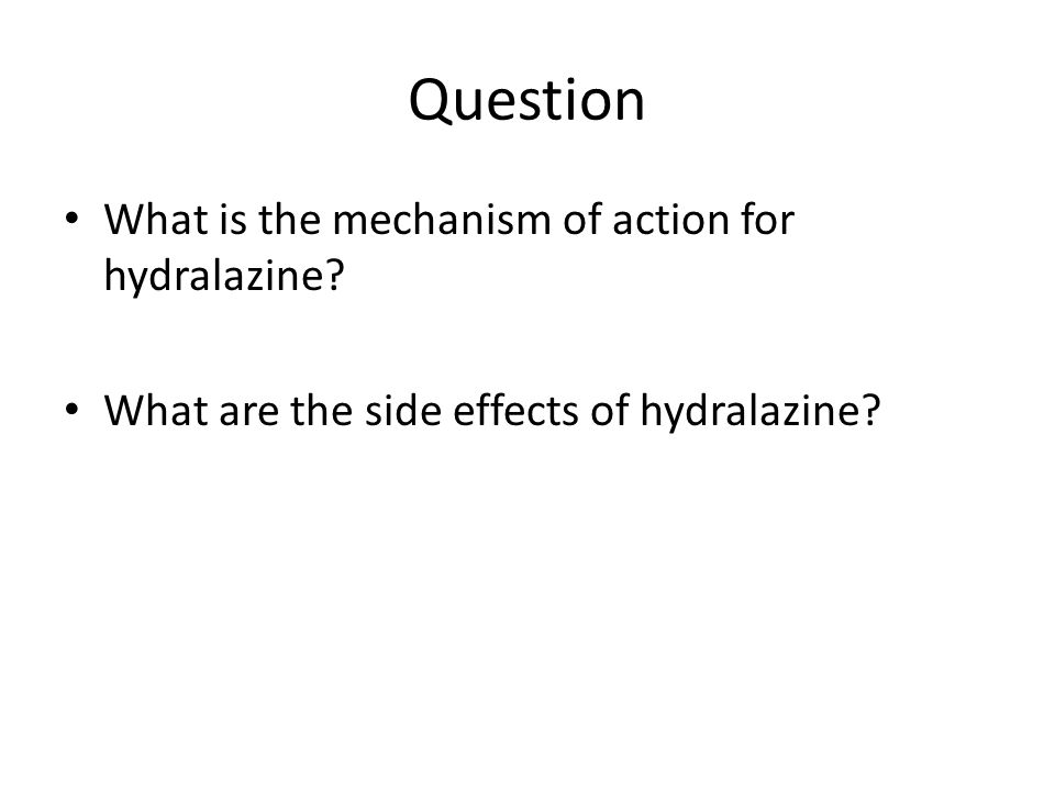 Question What is the mechanism of action for hydralazine? What are the side effects of hydralazine?