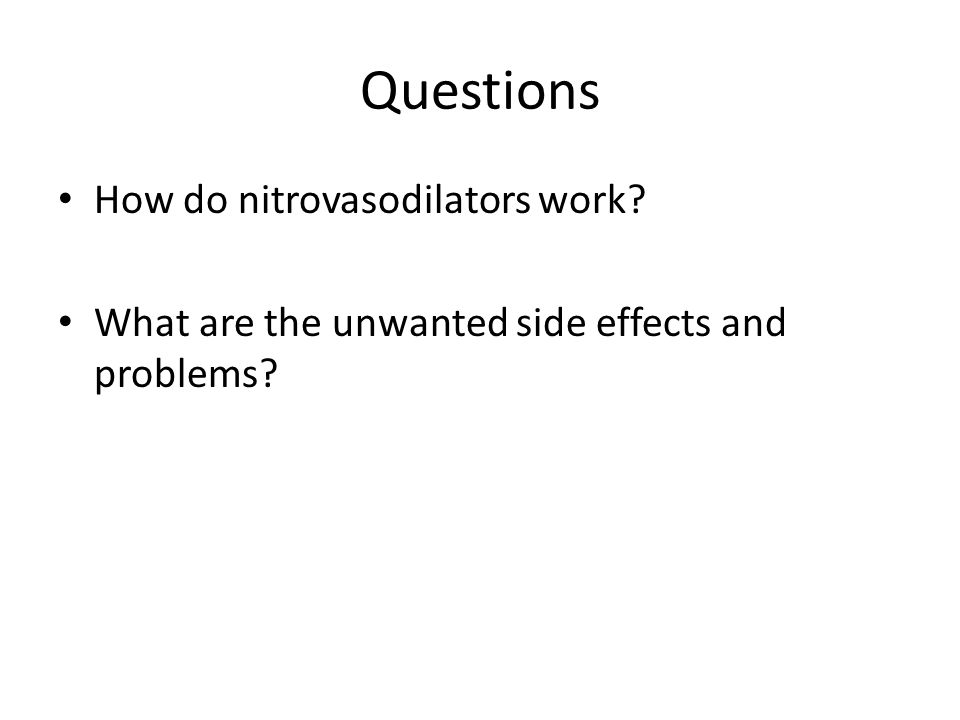 Questions How do nitrovasodilators work? What are the unwanted side effects and problems?