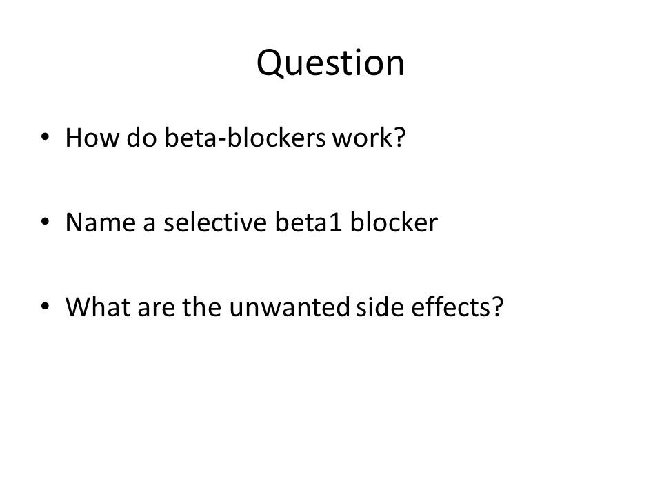 Question How do beta-blockers work? Name a selective beta1 blocker What are the unwanted side effects?